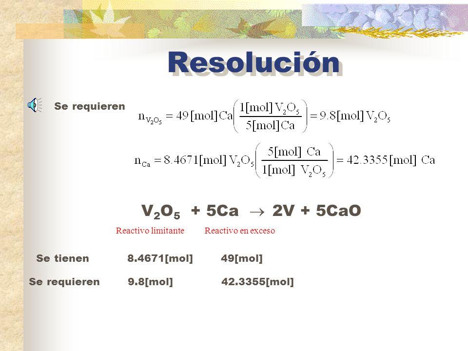 Resolución V2O5 + 5Ca  2V + 5CaO Se requieren Se tienen 8.4671[mol]